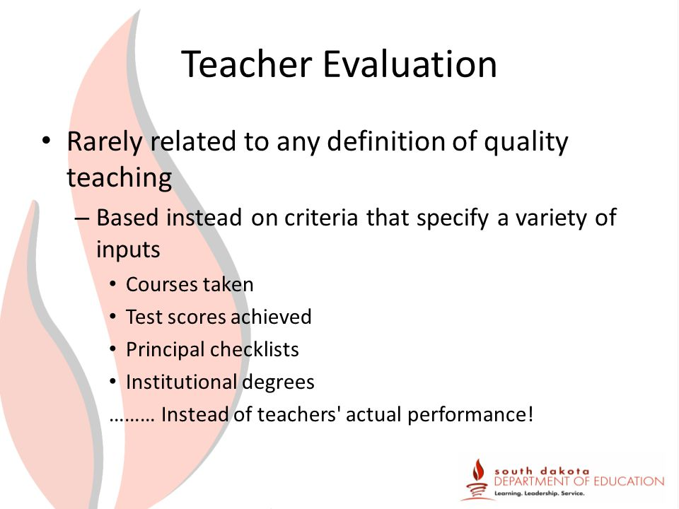 Teacher Evaluation Rarely related to any definition of quality teaching – Based instead on criteria that specify a variety of inputs Courses taken Test scores achieved Principal checklists Institutional degrees ……… Instead of teachers actual performance!