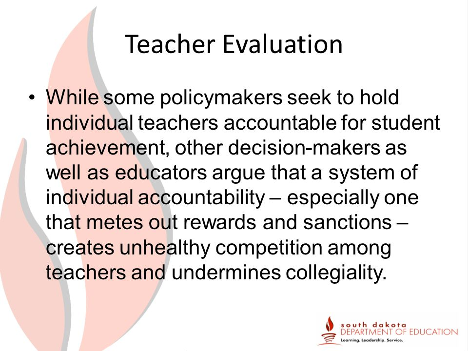 Teacher Evaluation While some policymakers seek to hold individual teachers accountable for student achievement, other decision-makers as well as educators argue that a system of individual accountability – especially one that metes out rewards and sanctions – creates unhealthy competition among teachers and undermines collegiality.
