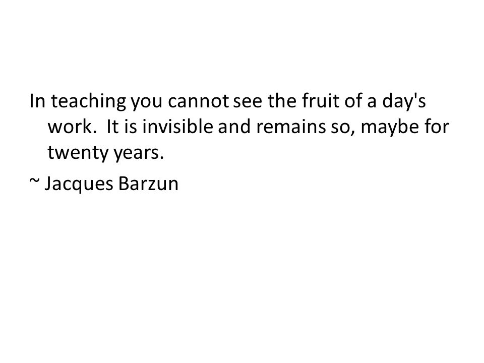 In teaching you cannot see the fruit of a day s work.