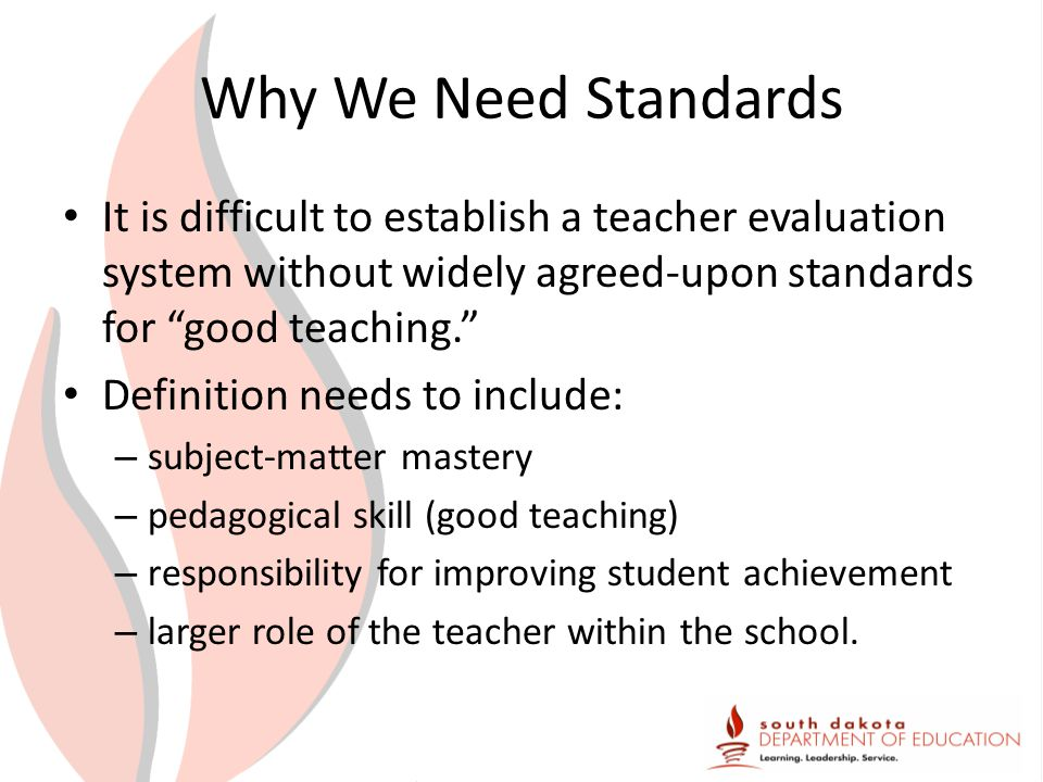 Why We Need Standards It is difficult to establish a teacher evaluation system without widely agreed-upon standards for good teaching. Definition needs to include: – subject-matter mastery – pedagogical skill (good teaching) – responsibility for improving student achievement – larger role of the teacher within the school.