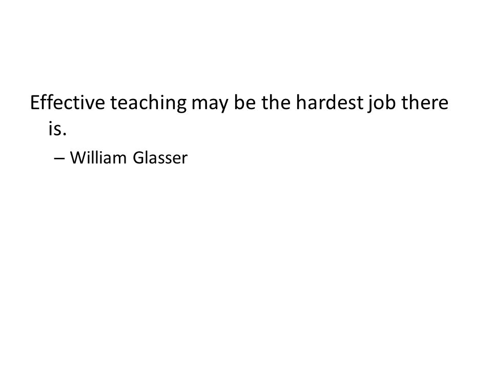 Effective teaching may be the hardest job there is. – William Glasser