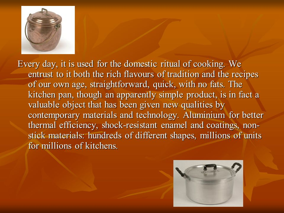 Every day, it is used for the domestic ritual of cooking.