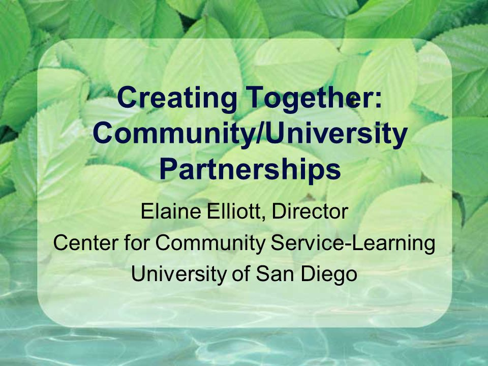Creating Together: Community/University Partnerships Elaine Elliott, Director Center for Community Service-Learning University of San Diego