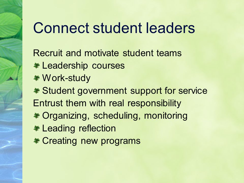 Connect student leaders Recruit and motivate student teams Leadership courses Work-study Student government support for service Entrust them with real responsibility Organizing, scheduling, monitoring Leading reflection Creating new programs