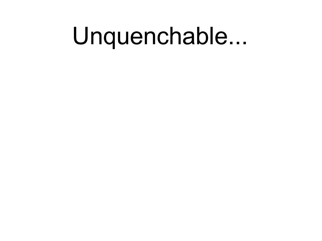 Unquenchable...