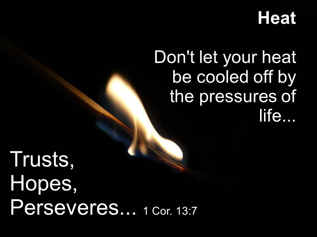 Heat Don t let your heat be cooled off by the pressures of life...