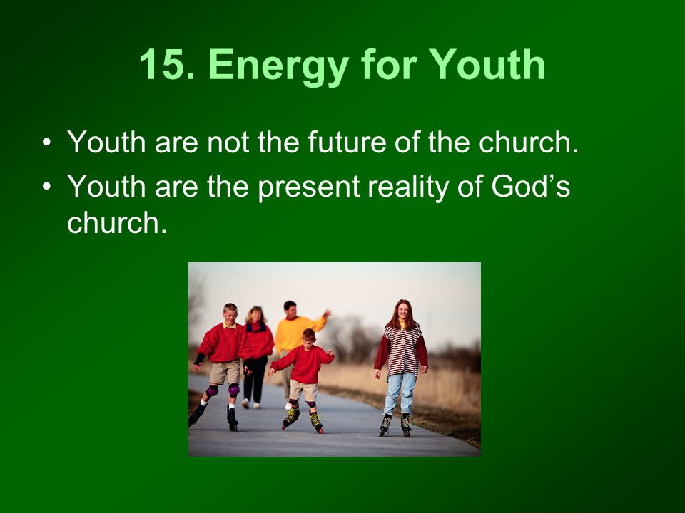 15. Energy for Youth Youth are not the future of the church.
