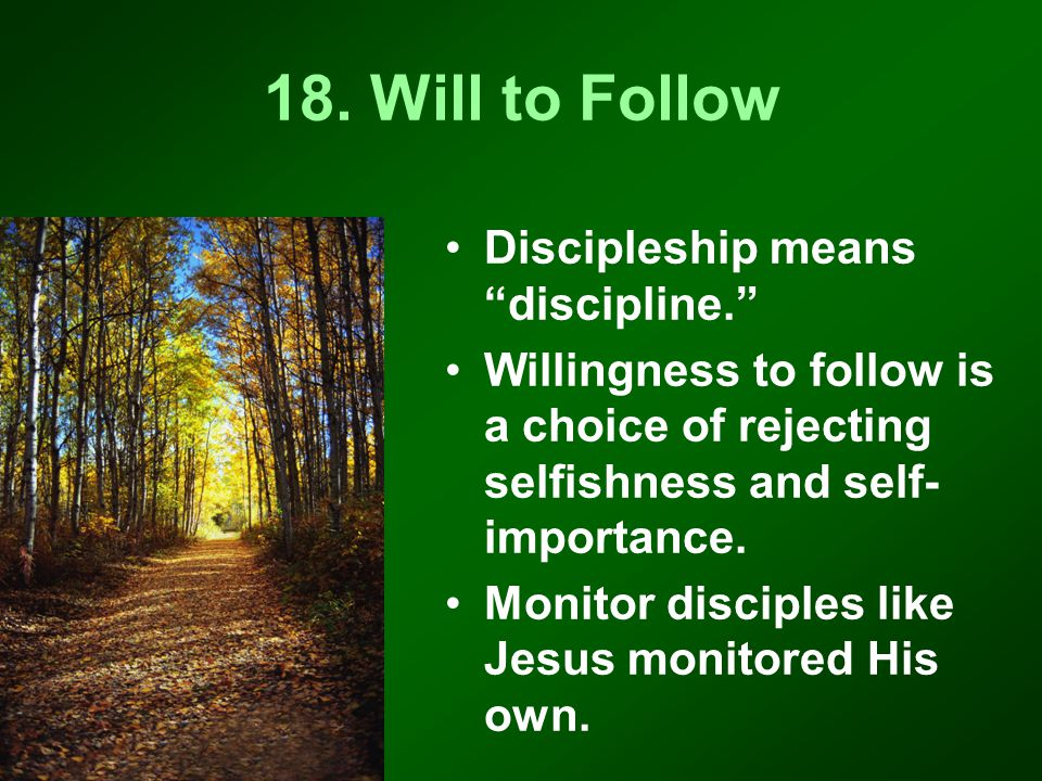 """18. Will to Follow Discipleship means """"discipline."""" Willingness to follow is a choice of rejecting selfishness and self- importance. Monitor disciples"""