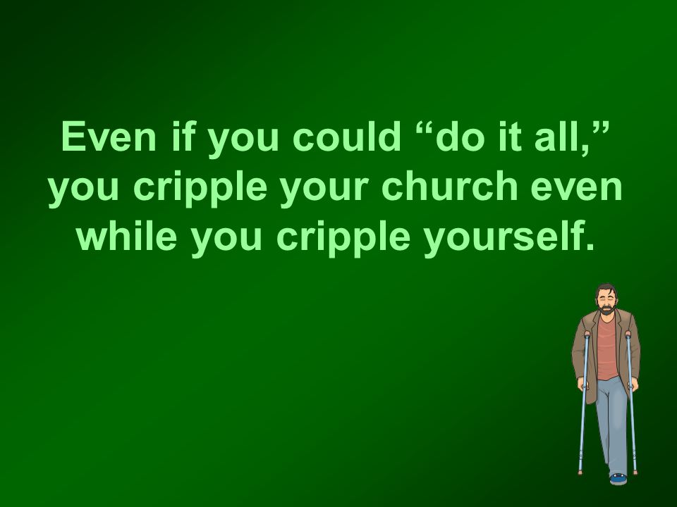 Even if you could do it all, you cripple your church even while you cripple yourself.