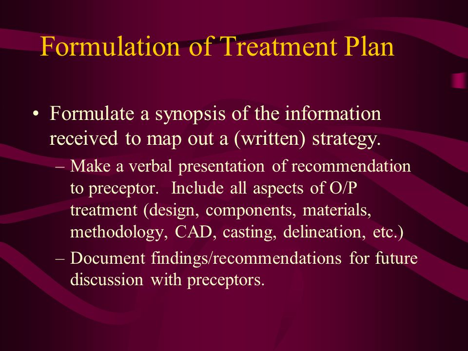 Formulation of Treatment Plan Formulate a synopsis of the information received to map out a (written) strategy.
