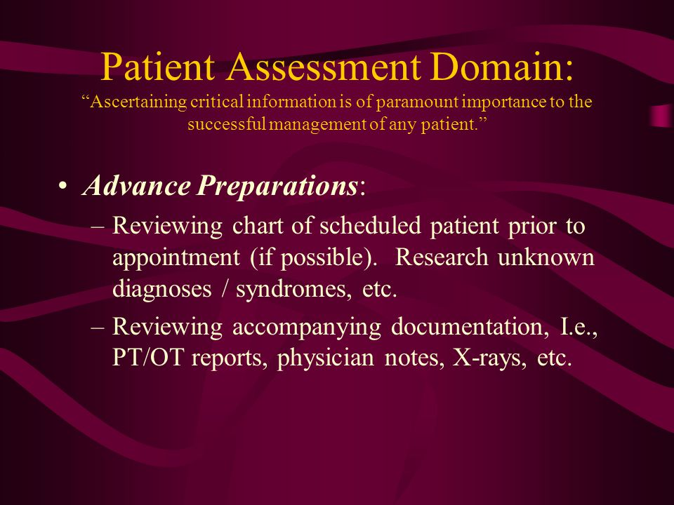 Patient Assessment Domain: Performing a thorough H/P –Verbal intake Diagnosis, etiology, onset, symptoms Surgical history, therapy modalities, pharmaceutical profile, O&P history –Physical Exam Perform MMT, ROM, select neurological/clinical tests (Babinsky, Duncan Ely, Silverscold, Adams, ect.) Examine extremities (if available) –Inspect for skin changes (callouses, color, erythema, ulcers, eczema, capillary refill, distal pulse, etc.)