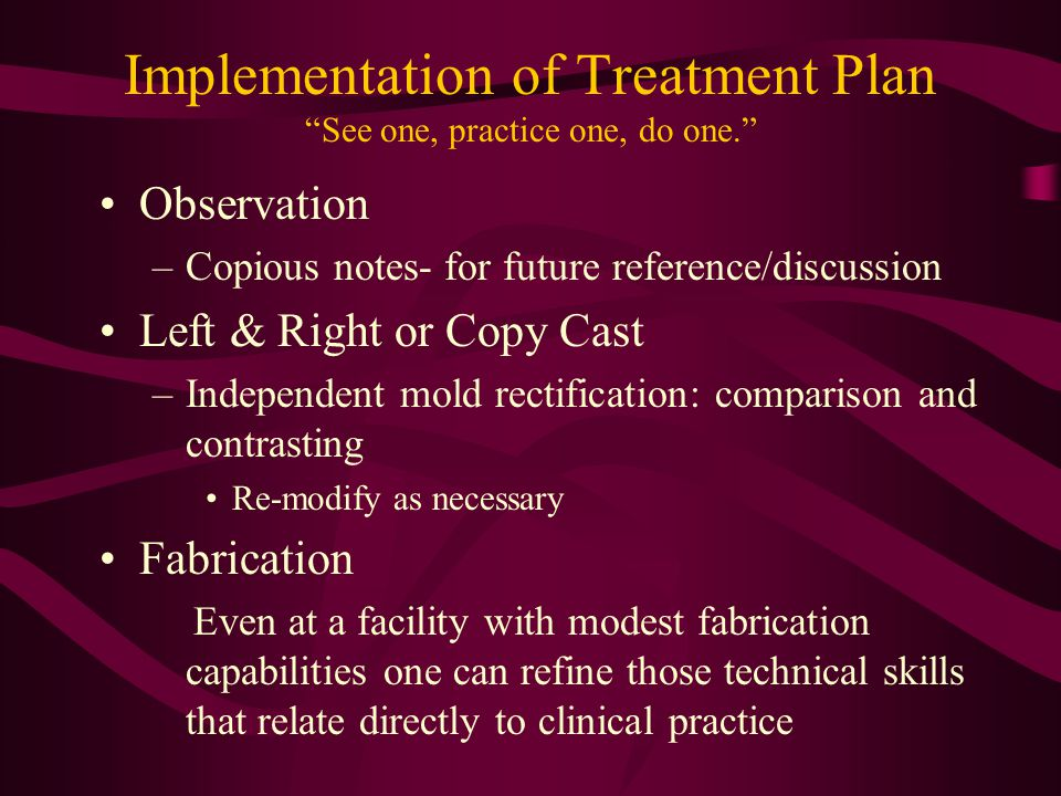 Implementation of Treatment Plan See one, practice one, do one. Observation –Copious notes- for future reference/discussion Left & Right or Copy Cast –Independent mold rectification: comparison and contrasting Re-modify as necessary Fabrication Even at a facility with modest fabrication capabilities one can refine those technical skills that relate directly to clinical practice