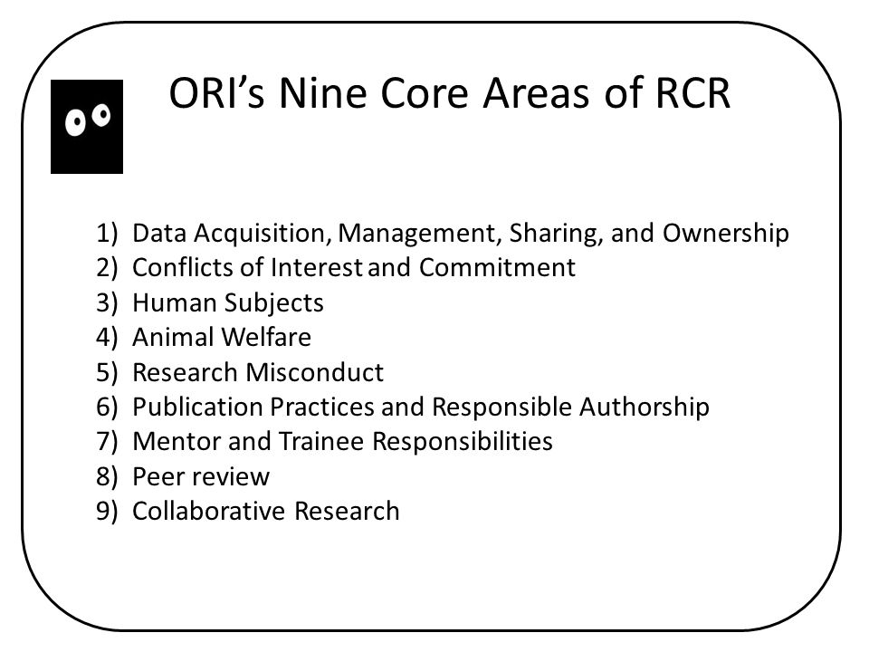 ORI's Nine Core Areas of RCR 1) Data Acquisition, Management, Sharing, and Ownership 2) Conflicts of Interest and Commitment 3) Human Subjects 4) Animal Welfare 5) Research Misconduct 6) Publication Practices and Responsible Authorship 7) Mentor and Trainee Responsibilities 8) Peer review 9) Collaborative Research