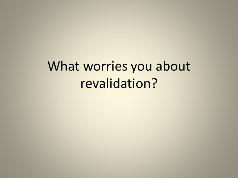 What worries you about revalidation?