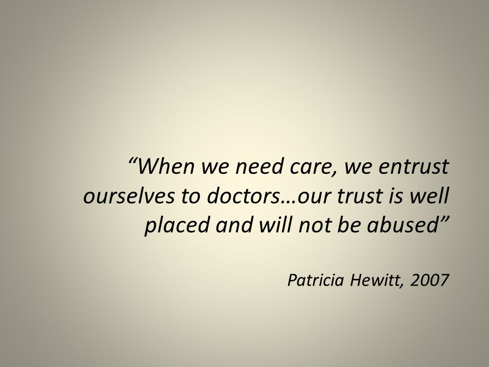 When we need care, we entrust ourselves to doctors…our trust is well placed and will not be abused Patricia Hewitt, 2007
