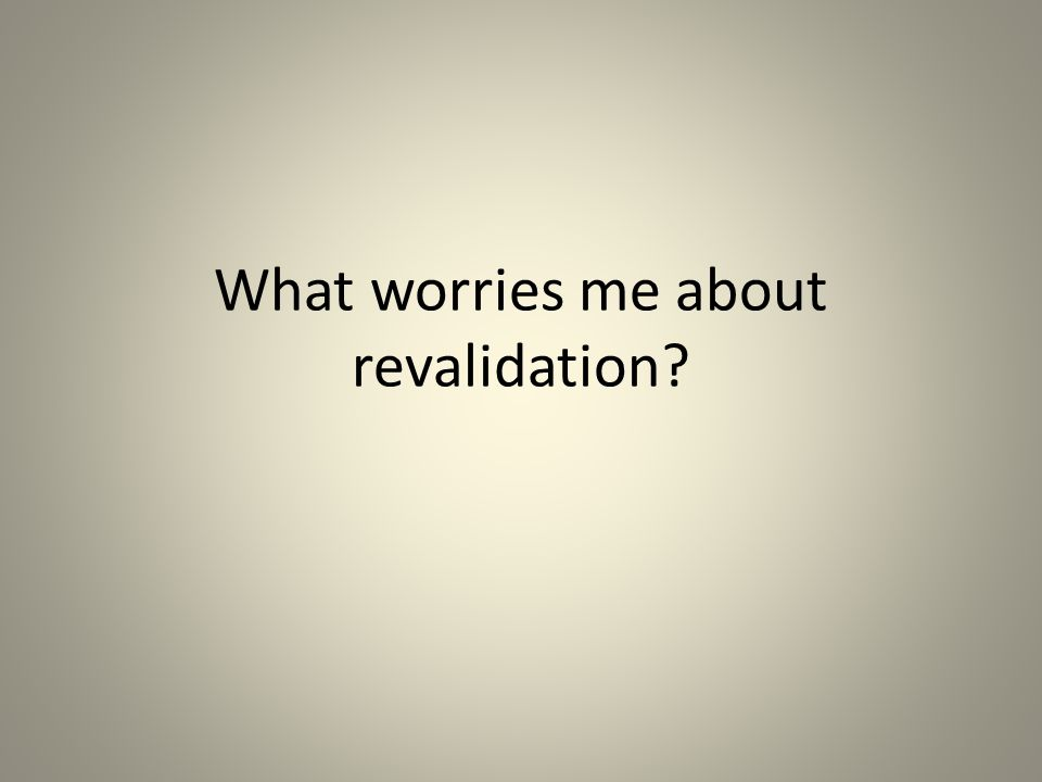 What worries me about revalidation?