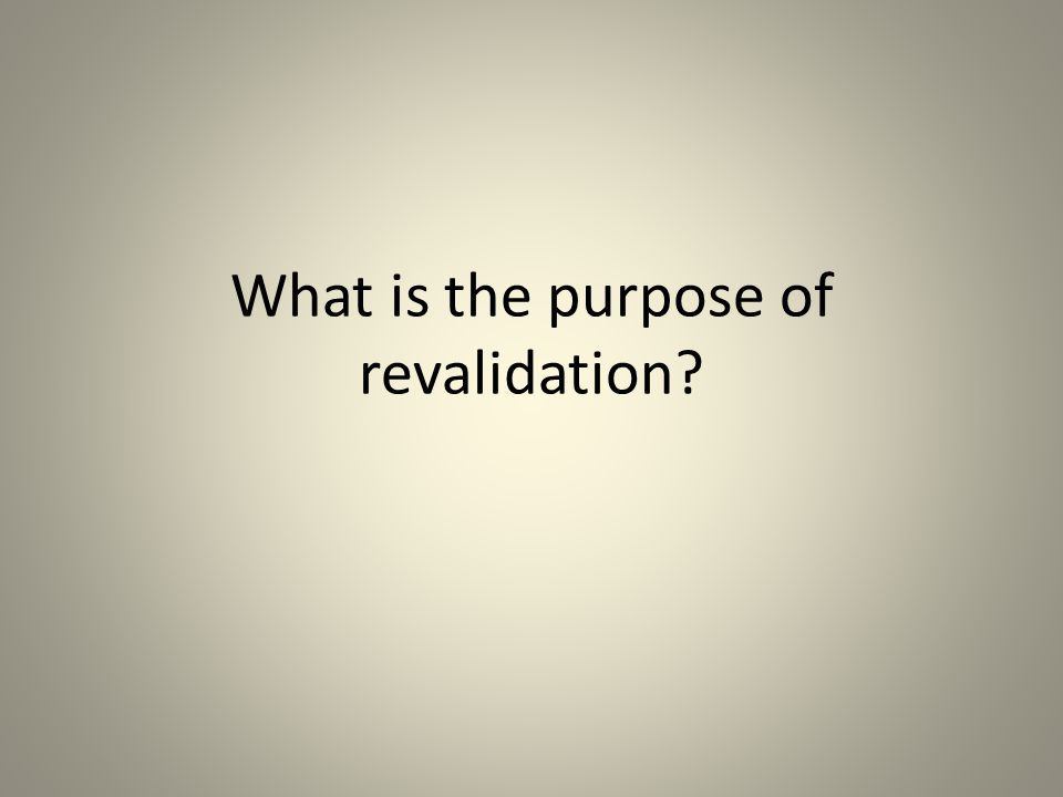 What is the purpose of revalidation?