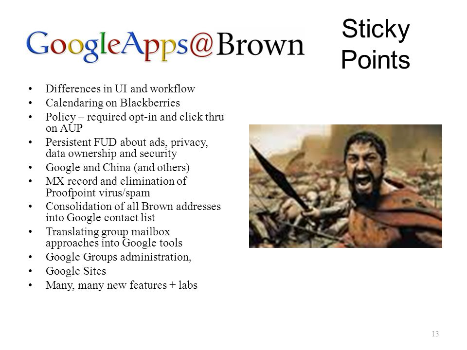 Sticky Points Differences in UI and workflow Calendaring on Blackberries Policy – required opt-in and click thru on AUP Persistent FUD about ads, privacy, data ownership and security Google and China (and others) MX record and elimination of Proofpoint virus/spam Consolidation of all Brown addresses into Google contact list Translating group mailbox approaches into Google tools Google Groups administration, Google Sites Many, many new features + labs 13