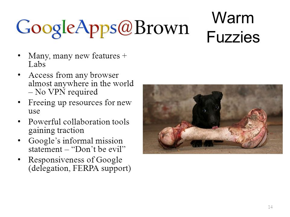 Warm Fuzzies Many, many new features + Labs Access from any browser almost anywhere in the world – No VPN required Freeing up resources for new use Powerful collaboration tools gaining traction Google's informal mission statement – Don't be evil Responsiveness of Google (delegation, FERPA support) 14