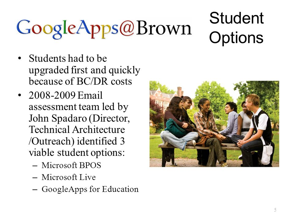 Student Options Students had to be upgraded first and quickly because of BC/DR costs 2008-2009 Email assessment team led by John Spadaro (Director, Technical Architecture /Outreach) identified 3 viable student options: – Microsoft BPOS – Microsoft Live – GoogleApps for Education 5