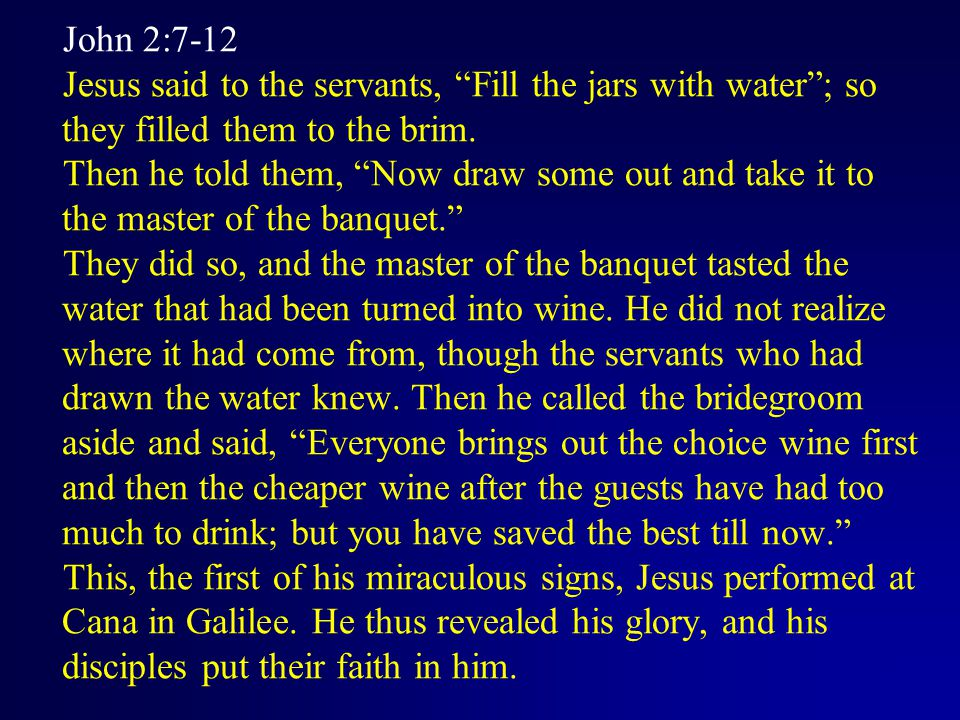 John 2:7-12 Jesus said to the servants, Fill the jars with water ; so they filled them to the brim.