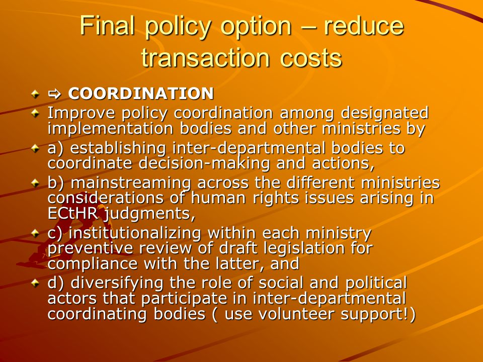 Final policy option – reduce transaction costs  COORDINATION Improve policy coordination among designated implementation bodies and other ministries by a) establishing inter-departmental bodies to coordinate decision-making and actions, b) mainstreaming across the different ministries considerations of human rights issues arising in ECtHR judgments, c) institutionalizing within each ministry preventive review of draft legislation for compliance with the latter, and d) diversifying the role of social and political actors that participate in inter-departmental coordinating bodies ( use volunteer support!)