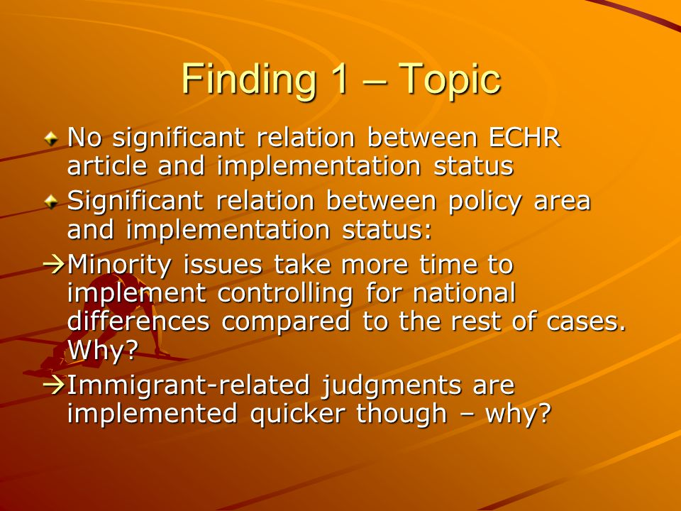 Finding 1 – Topic No significant relation between ECHR article and implementation status Significant relation between policy area and implementation status:  Minority issues take more time to implement controlling for national differences compared to the rest of cases.