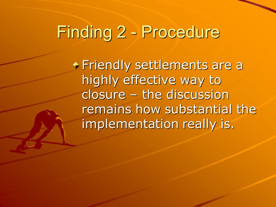 Finding 2 - Procedure Friendly settlements are a highly effective way to closure – the discussion remains how substantial the implementation really is.
