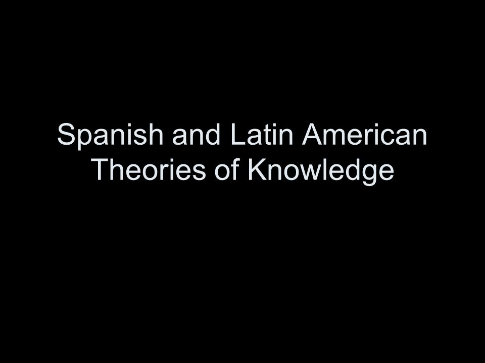 Spanish and Latin American Theories of Knowledge