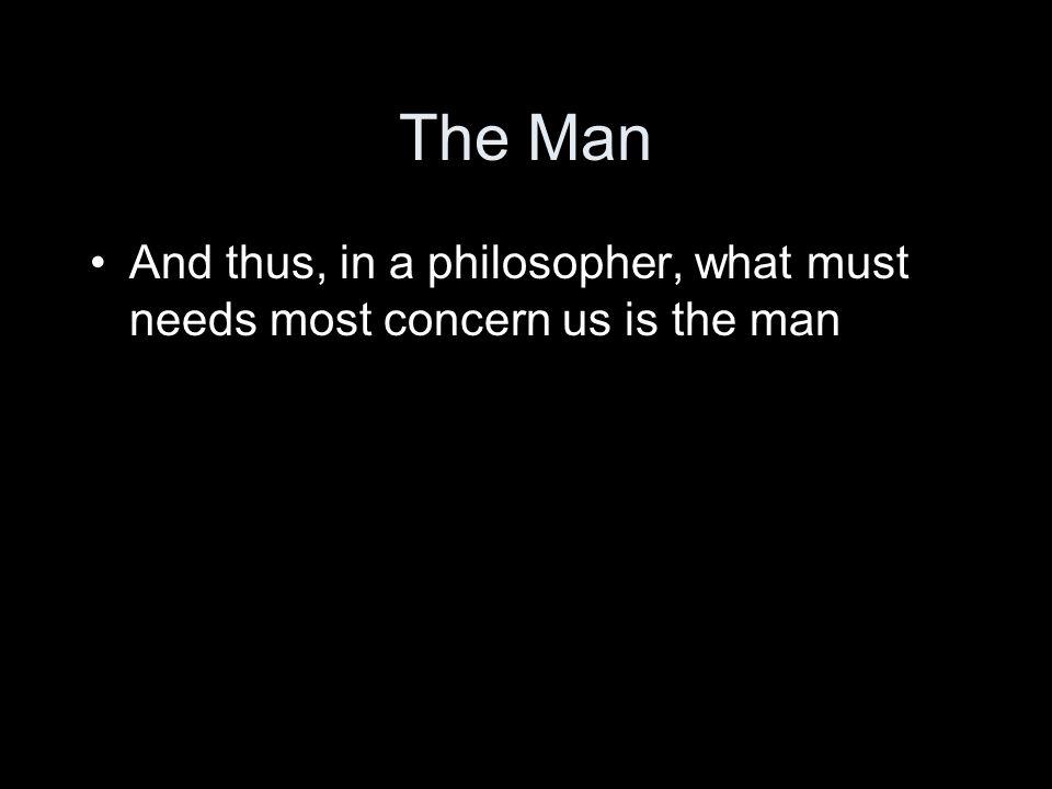 The Man And thus, in a philosopher, what must needs most concern us is the man