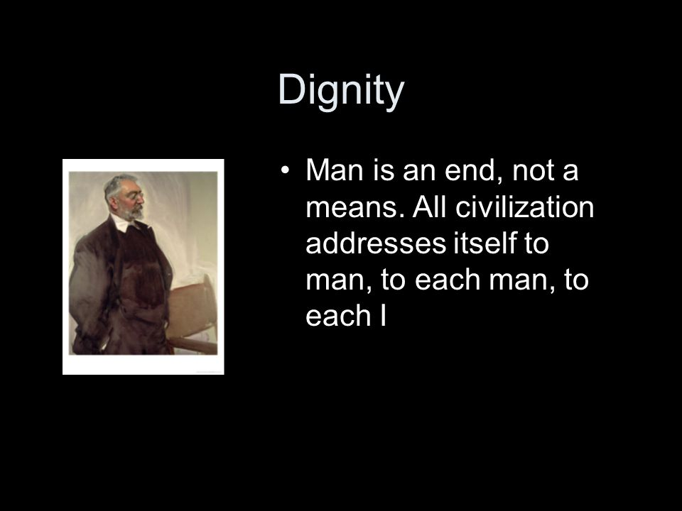 Dignity Man is an end, not a means.