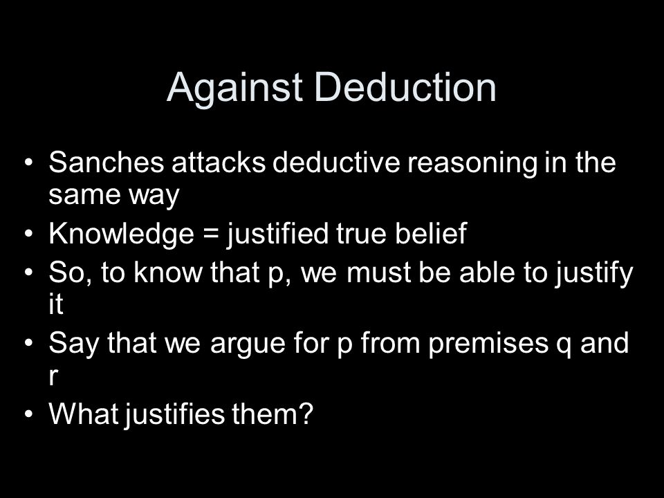 Against Deduction Sanches attacks deductive reasoning in the same way Knowledge = justified true belief So, to know that p, we must be able to justify it Say that we argue for p from premises q and r What justifies them