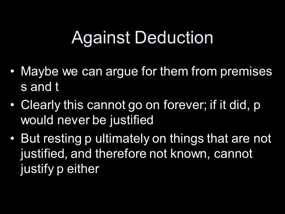 Against Deduction Maybe we can argue for them from premises s and t Clearly this cannot go on forever; if it did, p would never be justified But resting p ultimately on things that are not justified, and therefore not known, cannot justify p either