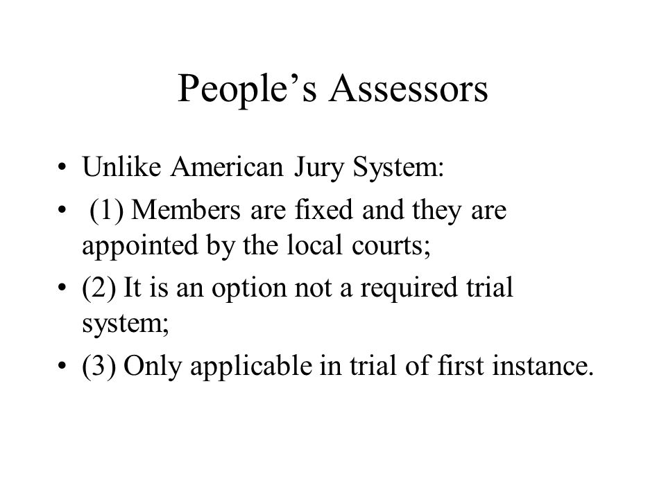 People's Assessors Unlike American Jury System: (1) Members are fixed and they are appointed by the local courts; (2) It is an option not a required t