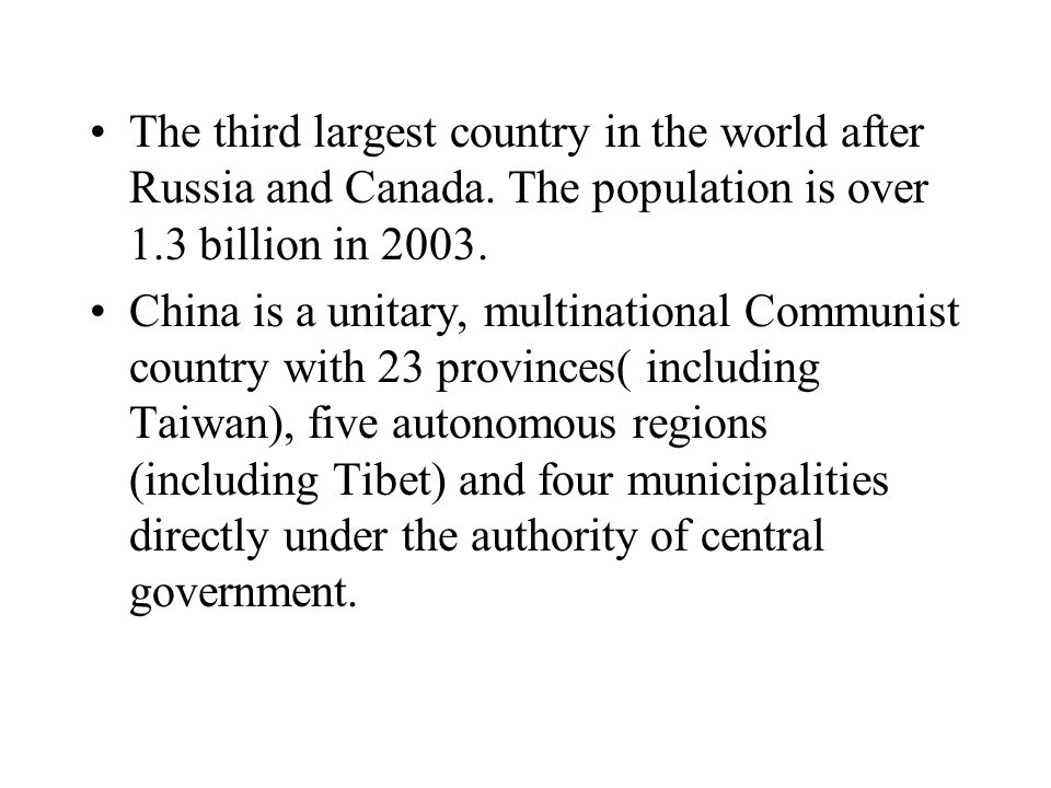 The third largest country in the world after Russia and Canada. The population is over 1.3 billion in 2003. China is a unitary, multinational Communis