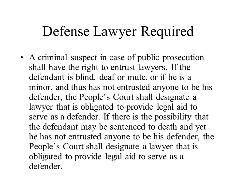 Defense Lawyer Required A criminal suspect in case of public prosecution shall have the right to entrust lawyers. If the defendant is blind, deaf or m