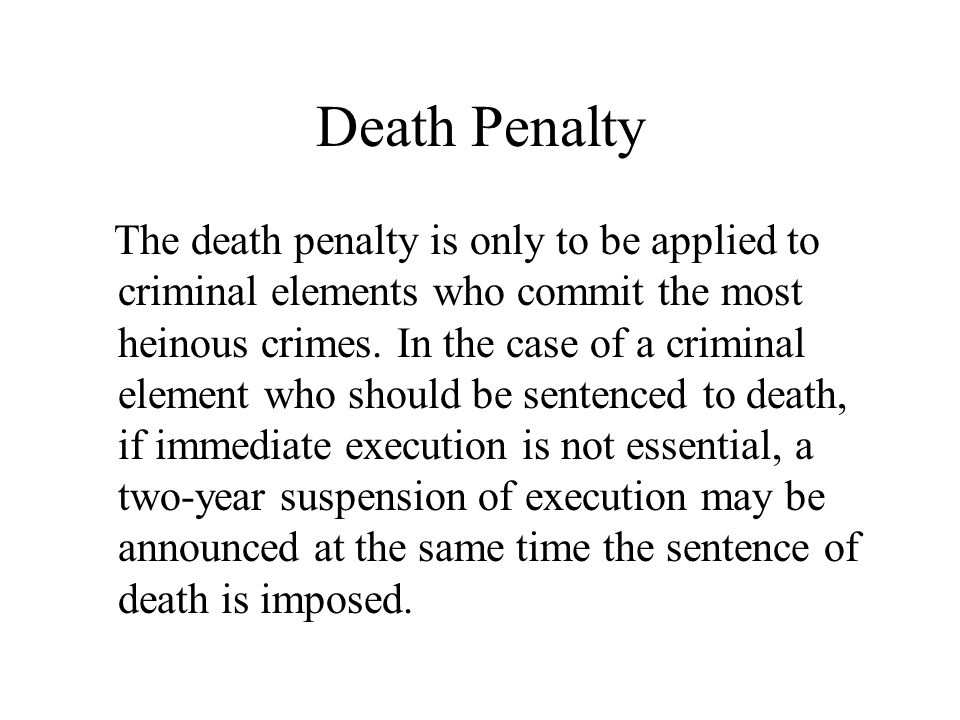 Death Penalty The death penalty is only to be applied to criminal elements who commit the most heinous crimes. In the case of a criminal element who s