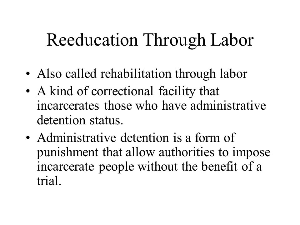 Reeducation Through Labor Also called rehabilitation through labor A kind of correctional facility that incarcerates those who have administrative det