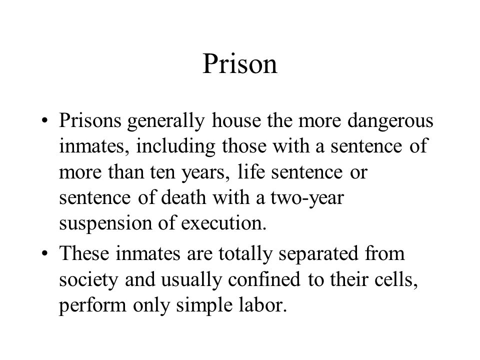 Prison Prisons generally house the more dangerous inmates, including those with a sentence of more than ten years, life sentence or sentence of death