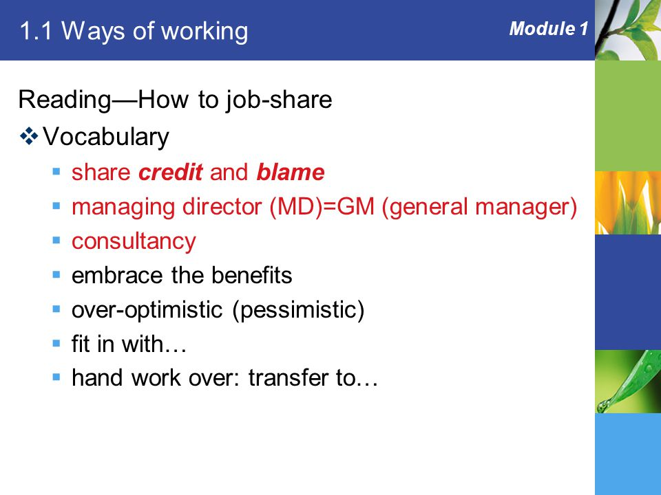 Module 1 1.1 Ways of working Reading—How to job-share  Vocabulary  share credit and blame  managing director (MD)=GM (general manager)  consultancy  embrace the benefits  over-optimistic (pessimistic)  fit in with…  hand work over: transfer to…