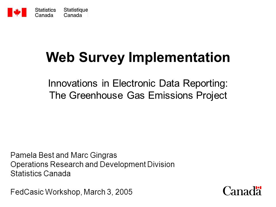 Web Survey Implementation Innovations in Electronic Data Reporting: The Greenhouse Gas Emissions Project Pamela Best and Marc Gingras Operations Research and Development Division Statistics Canada FedCasic Workshop, March 3, 2005