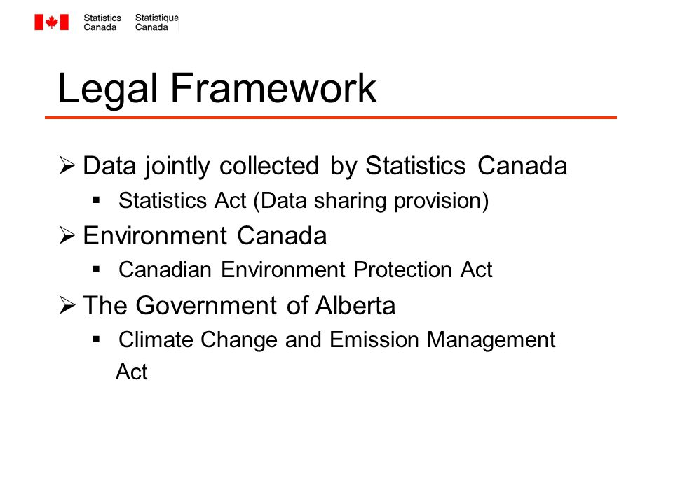 Legal Framework  Data jointly collected by Statistics Canada  Statistics Act (Data sharing provision)  Environment Canada  Canadian Environment Protection Act  The Government of Alberta  Climate Change and Emission Management Act