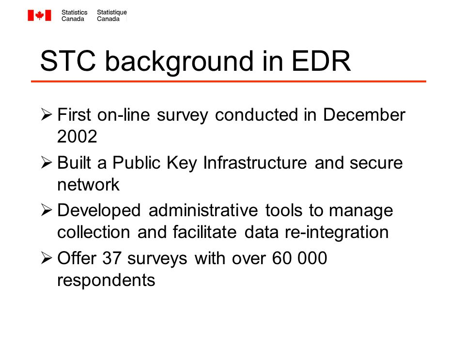 STC background in EDR  First on-line survey conducted in December 2002  Built a Public Key Infrastructure and secure network  Developed administrative tools to manage collection and facilitate data re-integration  Offer 37 surveys with over 60 000 respondents