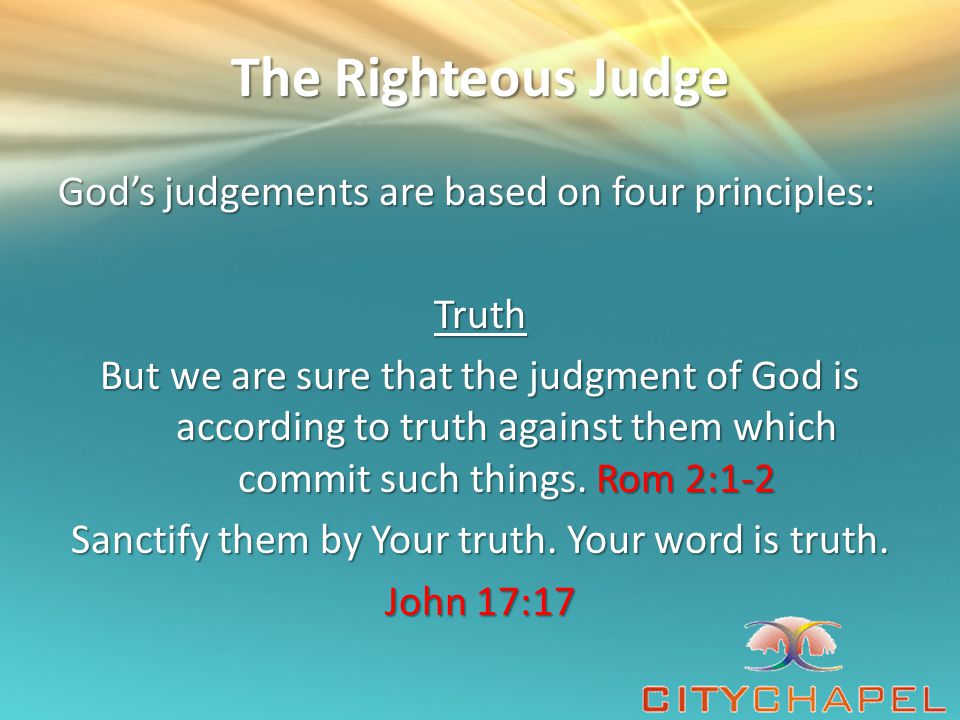 The Righteous Judge God's judgements are based on four principles: Truth But we are sure that the judgment of God is according to truth against them which commit such things.
