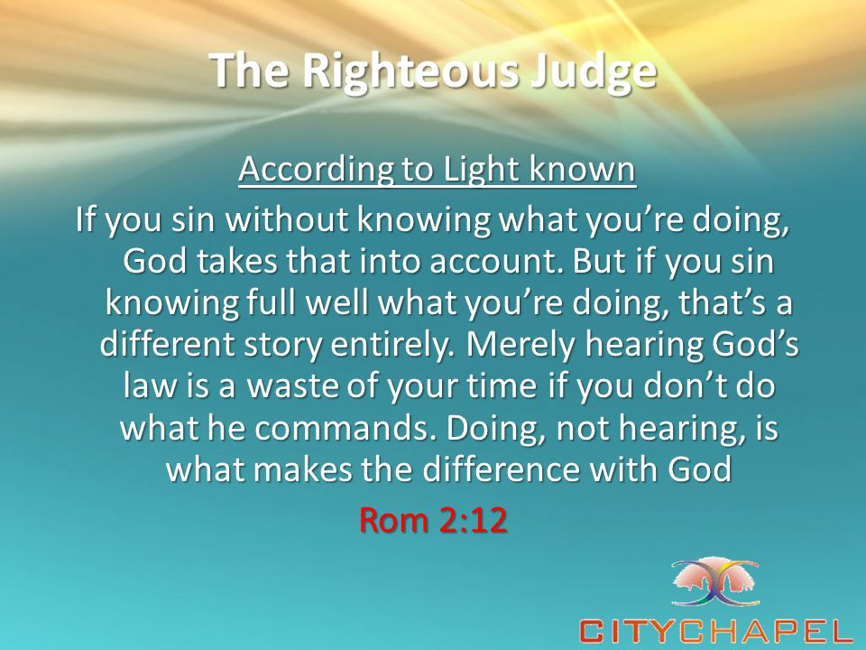 The Righteous Judge According to Light known According to Light known If you sin without knowing what you're doing, God takes that into account.