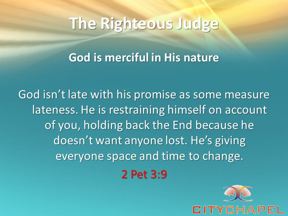 The Righteous Judge God is merciful in His nature God isn't late with his promise as some measure lateness.