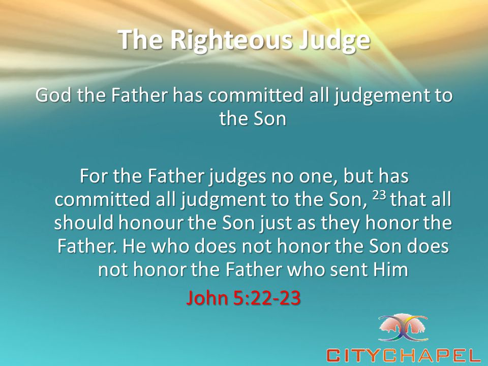 The Righteous Judge God the Father has committed all judgement to the Son For the Father judges no one, but has committed all judgment to the Son, 23 that all should honour the Son just as they honor the Father.