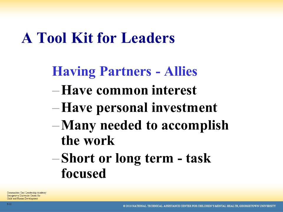 © 2010 NATIONAL TECHNICAL ASSISTANCE CENTER FOR CHILDREN'S MENTAL HEALTH, GEORGETOWN UNIVERSITY A Tool Kit for Leaders Having Partners - Allies –Have common interest –Have personal investment –Many needed to accomplish the work –Short or long term - task focused Communities Can.