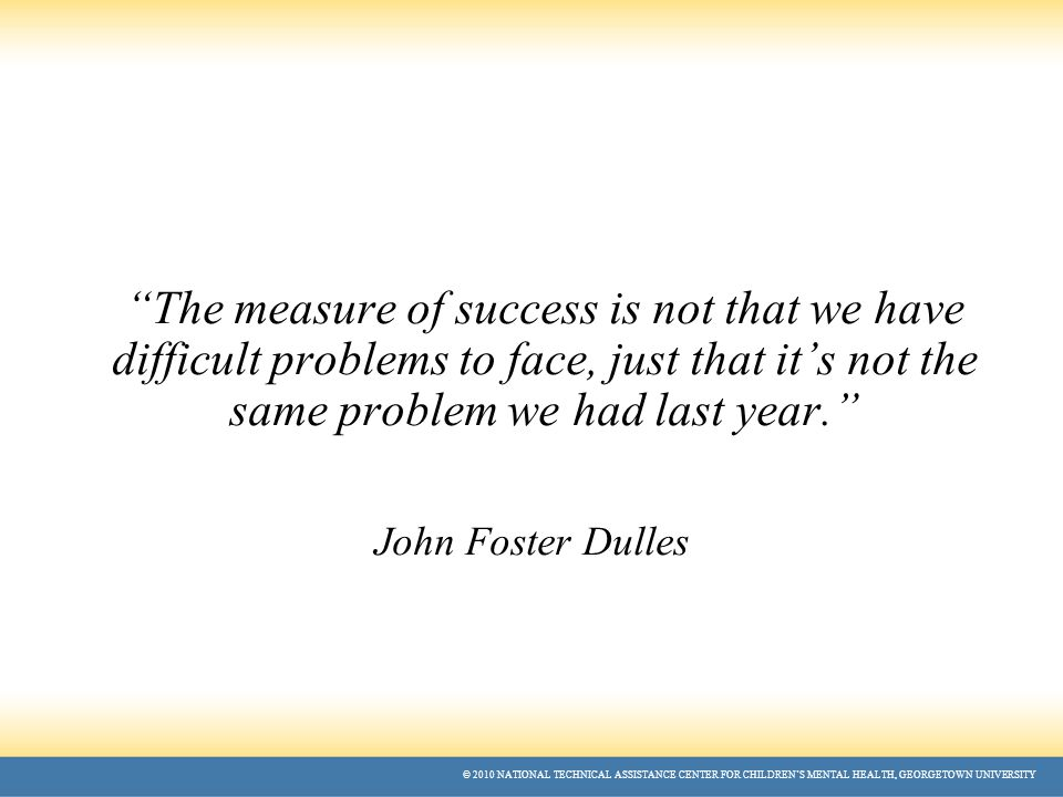 © 2010 NATIONAL TECHNICAL ASSISTANCE CENTER FOR CHILDREN'S MENTAL HEALTH, GEORGETOWN UNIVERSITY The measure of success is not that we have difficult problems to face, just that it's not the same problem we had last year. John Foster Dulles
