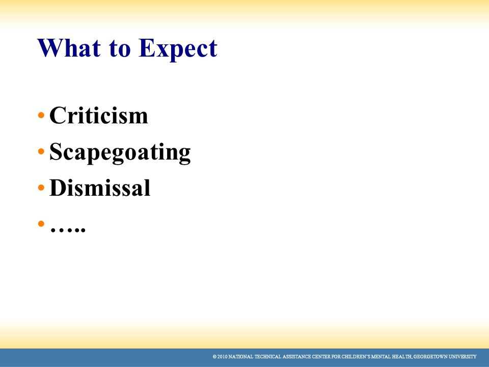 © 2010 NATIONAL TECHNICAL ASSISTANCE CENTER FOR CHILDREN'S MENTAL HEALTH, GEORGETOWN UNIVERSITY What to Expect Criticism Scapegoating Dismissal …..
